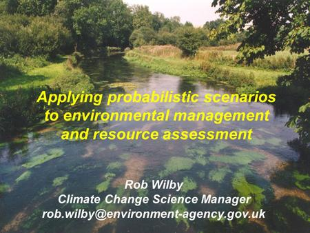 Applying probabilistic scenarios to environmental management and resource assessment Rob Wilby Climate Change Science Manager