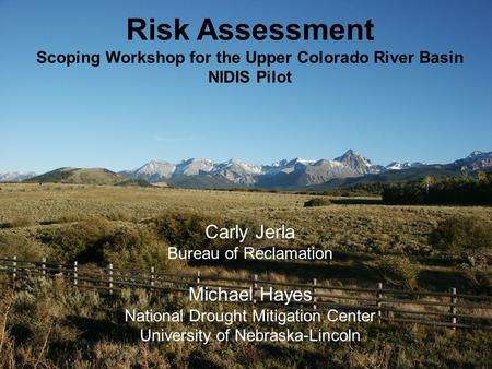 Carly Jerla Bureau of Reclamation Michael Hayes National Drought Mitigation Center University of Nebraska-Lincoln Risk Assessment Scoping Workshop for.