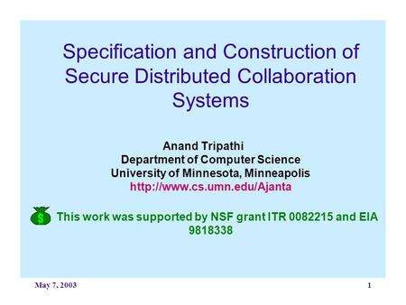 May 7, 20031 Specification and Construction of Secure Distributed Collaboration Systems Anand Tripathi Department of Computer Science University of Minnesota,