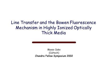 Line Transfer and the Bowen Fluorescence Mechanism in Highly Ionized Optically Thick Media Masao Sako (Caltech) Chandra Fellow Symposium 2002.