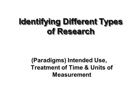 Identifying Different Types of Research (Paradigms) Intended Use, Treatment of Time & Units of Measurement.