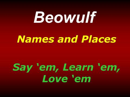 Beowulf Names and Places Say 'em, Learn 'em, Love 'em.