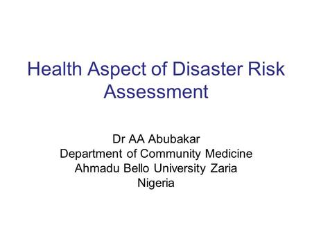 Health Aspect of Disaster Risk Assessment Dr AA Abubakar Department of Community Medicine Ahmadu Bello University Zaria Nigeria.