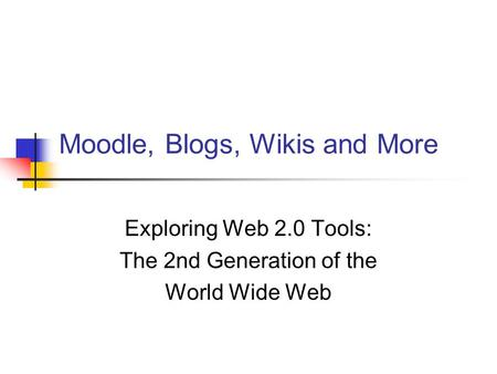 Moodle, Blogs, Wikis and More Exploring Web 2.0 Tools: The 2nd Generation of the World Wide Web.
