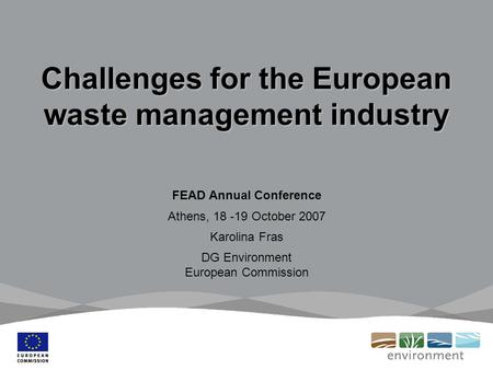 Challenges for the European waste management industry FEAD Annual Conference Athens, 18 -19 October 2007 Karolina Fras DG Environment European Commission.