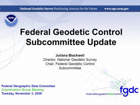 Federal Geodetic Control Subcommittee Update Federal Geographic Data Committee Coordination Group Meeting Tuesday, November 3, 2009 Juliana Blackwell Director,
