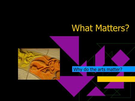 What Matters? Why do the arts matter?. Why do the arts in education matter, especially?