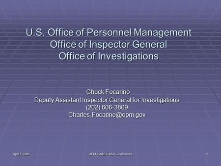 April 5, 2005 OPM's 2005 Carrier Conference 1 U.S. Office of Personnel Management Office of Inspector General Office of Investigations Chuck Focarino Chuck.
