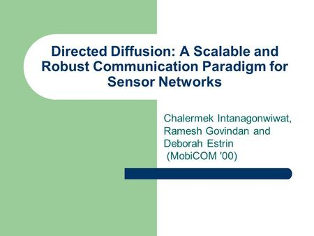 Directed Diffusion: A Scalable and Robust Communication Paradigm for Sensor Networks Chalermek Intanagonwiwat, Ramesh Govindan and Deborah Estrin (MobiCOM.