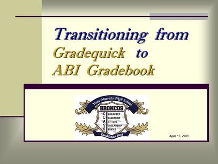 Transitioning from Gradequick to ABI Gradebook April 16, 2009.