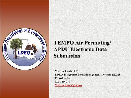 TEMPO Air Permitting/ APDU Electronic Data Submission Melissa Lantz, P.E. LDEQ Integrated Data Management Systems (IDMS) Coordinator 225-219-0877