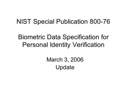 NIST Special Publication 800-76 Biometric Data Specification for Personal Identity Verification March 3, 2006 Update.