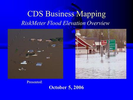 CDS Business Mapping RiskMeter Flood Elevation Overview Presented: October 5, 2006.