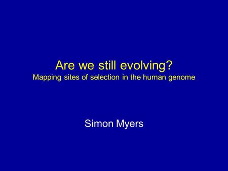 Are we still evolving? Mapping sites of selection in the human genome Simon Myers.