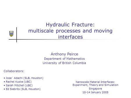 Hydraulic Fracture: multiscale processes and moving interfaces Anthony Peirce Department of Mathematics University of British Columbia Nanoscale Material.