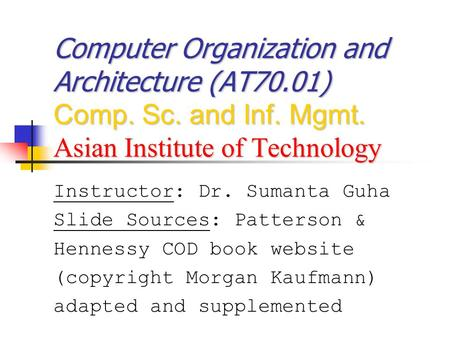 Computer Organization and Architecture (AT70.01) Comp. Sc. and Inf. Mgmt. Asian Institute of Technology Instructor: Dr. Sumanta Guha Slide Sources: Patterson.