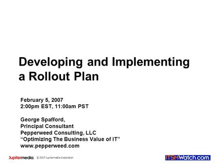 © 2007 Jupitermedia Corporation Developing and Implementing a Rollout Plan February 5, 2007 2:00pm EST, 11:00am PST George Spafford, Principal Consultant.