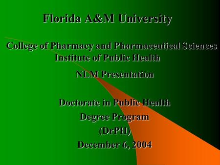 Florida A&M University College of Pharmacy and Pharmaceutical Sciences Institute of Public Health NLM Presentation Doctorate in Public Health Degree Program.