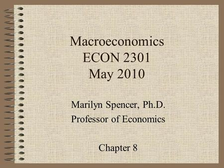 Macroeconomics ECON 2301 May 2010 Marilyn Spencer, Ph.D. Professor of Economics Chapter 8.