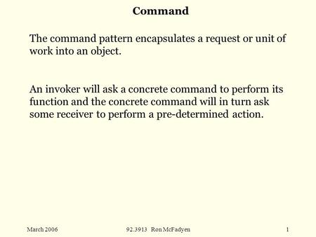 March 200692.3913 Ron McFadyen1 Command The command pattern encapsulates a request or unit of work into an object. An invoker will ask a concrete command.