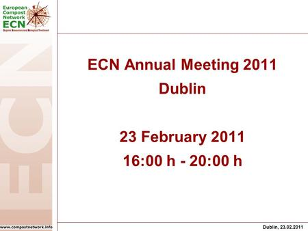 Dublin, 23.02.2011 ECN Annual Meeting 2011 Dublin 23 February 2011 16:00 h - 20:00 h.