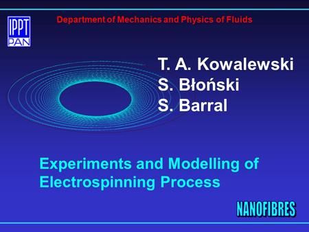 T. A. Kowalewski S. Błoński S. Barral Department of Mechanics and Physics of Fluids Experiments and Modelling of Electrospinning Process.