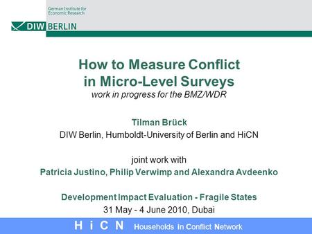 H i C N Households in Conflict <strong>Network</strong> How <strong>to</strong> Measure Conflict in Micro-Level Surveys work in progress for the BMZ/WDR Tilman Brück DIW Berlin, Humboldt-University.