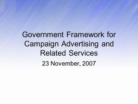 Government Framework for Campaign Advertising and Related Services 23 November, 2007.