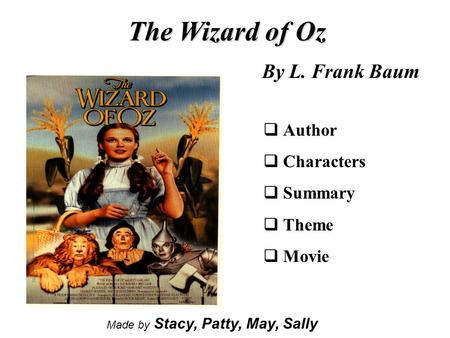 The Wizard of Oz By L. Frank Baum  Author  Characters  Summary  Theme  Movie Made by Stacy, Patty, May, Sally.