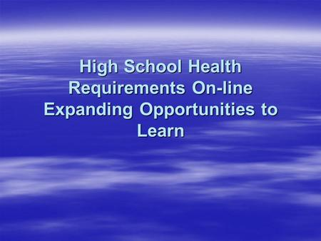 High School Health Requirements On-line Expanding Opportunities to Learn.