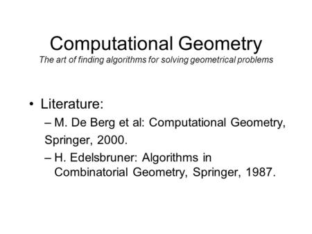 Computational Geometry The art of finding algorithms for solving geometrical problems Literature: –M. De Berg et al: Computational Geometry, Springer,