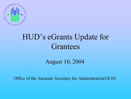 HUD's eGrants Update for Grantees August 10, 2004 Office of the Assistant Secretary for Administration/OCIO.