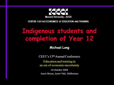 Monash University – ACER CENTRE FOR THE ECONOMICS OF EDUCATION AND TRAINING Indigenous students and completion of Year 12 Michael Long CEET's 13 th Annual.