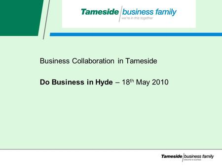 Business Collaboration in Tameside Do Business in Hyde – 18 th May 2010.