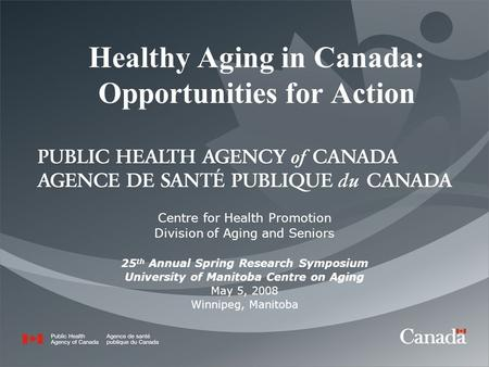 Healthy Aging in Canada: Opportunities for Action Centre for Health Promotion Division of Aging and Seniors 25 th Annual Spring Research Symposium University.