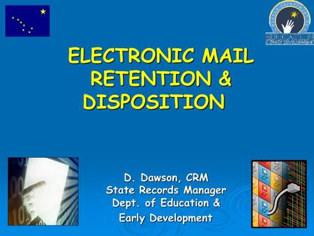 1 ELECTRONIC MAIL RETENTION & DISPOSITION D. Dawson, CRM State Records Manager Dept. of Education & Early Development.
