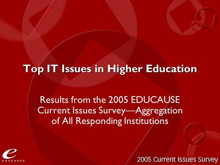 Top IT Issues in Higher Education Results from the 2005 EDUCAUSE Current Issues Survey—Aggregation of All Responding Institutions.
