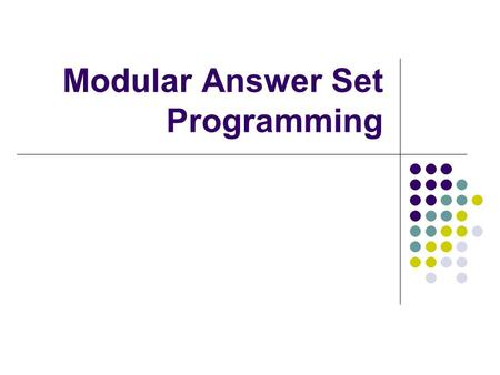 Modular Answer Set Programming. Introduction One common answer set programming (ASP) methodology is to: Encode the problem Enumerate possible solutions.