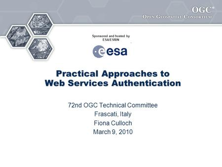 ® Practical Approaches to Web Services Authentication 72nd OGC Technical Committee Frascati, Italy Fiona Culloch March 9, 2010 Sponsored and hosted by.