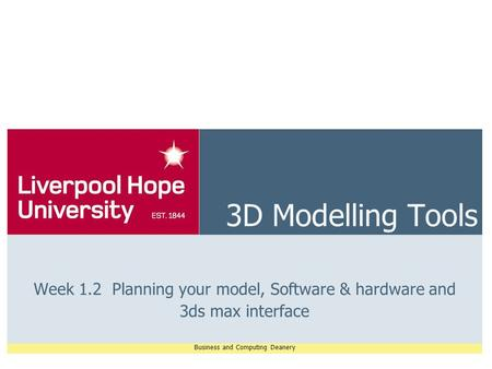 Business and Computing Deanery 3D Modelling Tools Week 1.2 Planning your model, Software & hardware and 3ds max interface.