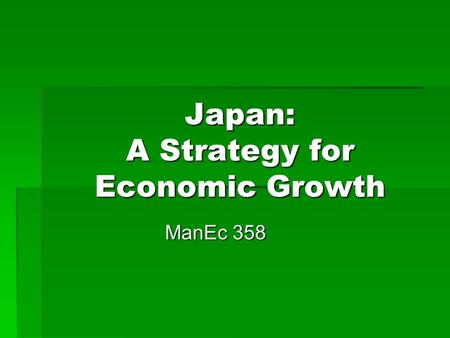 Japan: A Strategy for Economic Growth ManEc 358. Context Japan, 1945  Dependence on US for  Trade  Defense umbrella  Sponsorship for OECD, GATT membership.