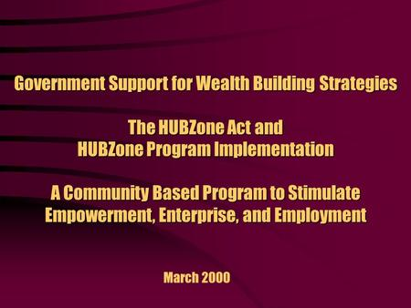 Government Support for Wealth Building Strategies The HUBZone Act and HUBZone Program Implementation A Community Based Program to Stimulate Empowerment,