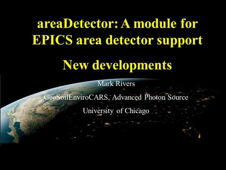 AreaDetector: A module for EPICS area detector support New developments Mark Rivers GeoSoilEnviroCARS, Advanced Photon Source University of Chicago.