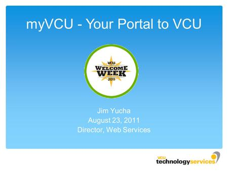 MyVCU - Your Portal to VCU Jim Yucha August 23, 2011 Director, Web Services.