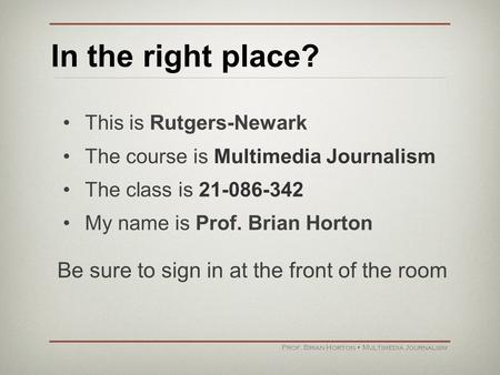 In the right place? This is Rutgers-Newark The course is Multimedia Journalism The class is 21-086-342 My name is Prof. Brian Horton Prof. Brian Horton.
