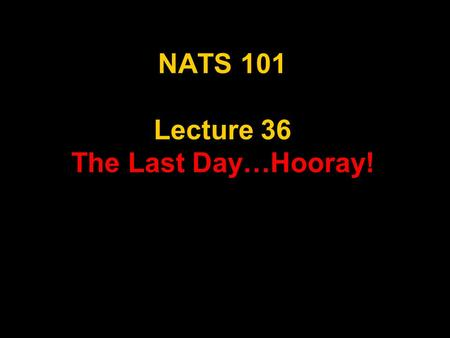 NATS 101 Lecture 36 The Last Day…Hooray!. Final Exam: Section 6 Date – May 8, 2006 Time - 11:00 am -1:00 pm Place – ILC 150 (This classroom!) No Exceptions.