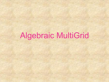Algebraic MultiGrid. Algebraic MultiGrid – AMG (Brandt 1982)  General structure  Choose a subset of variables: the C-points such that every variable.