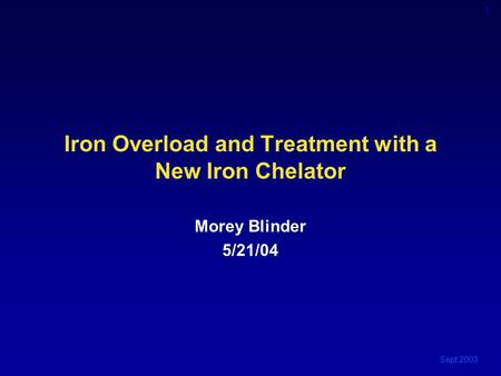 Sept 2003 1 Iron Overload and Treatment with a New Iron Chelator Morey Blinder 5/21/04.