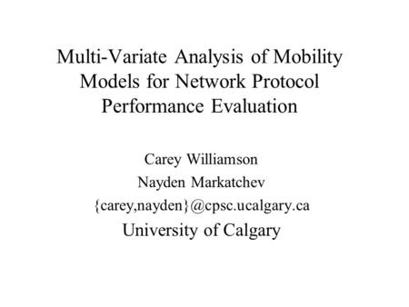 Multi-Variate Analysis of Mobility Models for Network Protocol Performance Evaluation Carey Williamson Nayden Markatchev