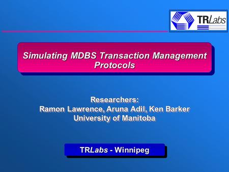 Simulating MDBS Transaction Management Protocols TRLabs - Winnipeg Researchers: Ramon Lawrence, Aruna Adil, Ken Barker University of Manitoba Researchers: